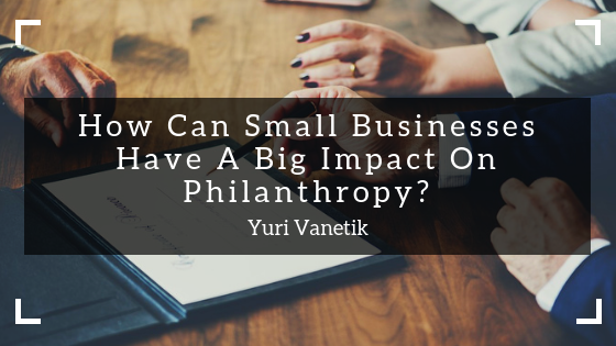How Can Small Businesses Have A Big Impact On Philanthropy?