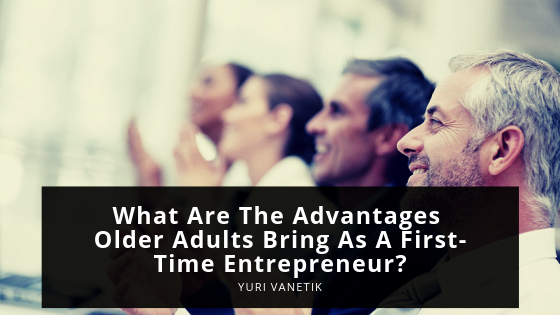 What Are The Advantages That Older Adults Bring As First-Time Entreprenurs?