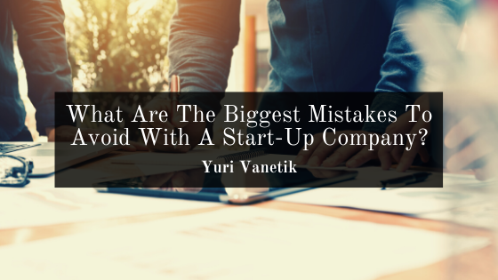 What Are The Biggest Mistakes To Avoid With A Start-Up Company?