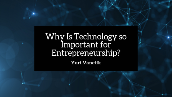 Why Is Technology so Important for Entrepreneurship?
