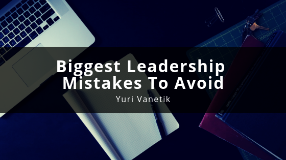 Biggest Leadership Mistakes To Avoid