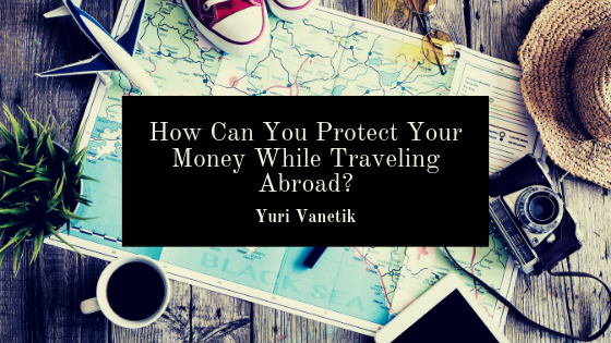 How Can You Protect Your Money While Traveling Abroad?